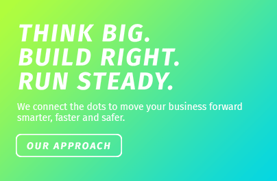 Think big. Build right. Run steady. We connect the dots to move your business forward smarter, faster and safer. Our Approach.